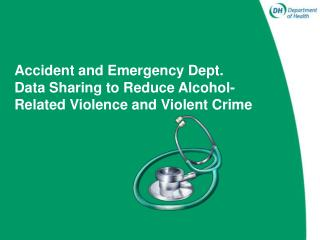 Accident and Emergency Dept.  Data Sharing to Reduce Alcohol- Related Violence and Violent Crime