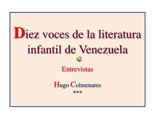 D iez voces de la literatura infantil de Venezuela Entrevistas H ugo  C olmenares ***