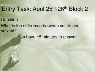 Entry Task: April 25 th -26 th  Block 2