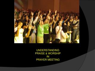UNDERSTANDING  PRAISE & WORSHIP  IN  PRAYER MEETING