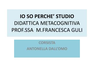 IO SO PERCHE' STUDIO DIDATTICA METACOGNITIVA PROF.SSA M.FRANCESCA  GULI