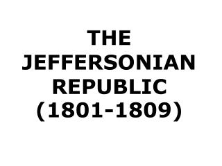 THE JEFFERSONIAN REPUBLIC  ( 1801-1809)