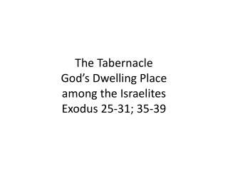 The Tabernacle God's Dwelling Place  among the Israelites Exodus 25-31; 35-39