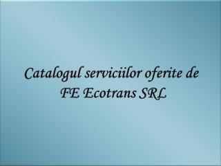 Catalogul servici i lor oferite  de  FE  Ecotrans SRL