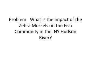 Problem:  What is the impact of the Zebra Mussels on the Fish Community in the  NY Hudson River?