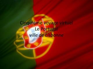 Cinqui ème  voyage  virtuel Le Portugal ville de  Lisbonne