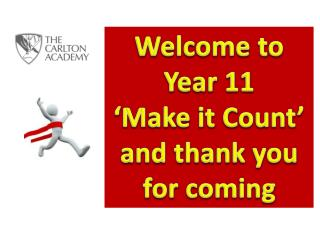 Welcome to Year 11  'Make it Count' and thank you for coming