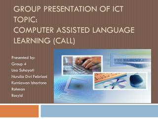 GROUP PRESENTATION OF ICT Topic: Computer Assisted Language Learning (CALL)