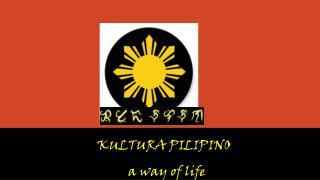 KULTURA PILIPINO    a way of life