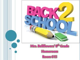 Mrs. Bellflowers' 8 th  Grade Homeroom Room 615