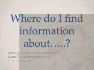 Where do I find information about…..?