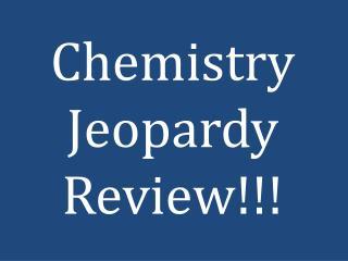 Chemistry Jeopardy Review!!!