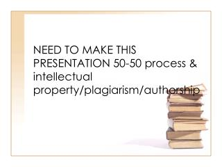 NEED TO MAKE THIS PRESENTATION 50-50 process & intellectual property/plagiarism/authorship