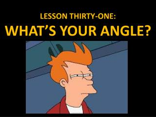 LESSON  THIRTY-ONE: WHAT'S YOUR ANGLE?