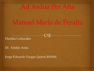 Ad Ardua Per Alta  Manuel María de Peralta