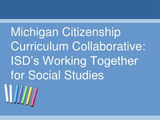 Michigan Citizenship Curriculum Collaborative: ISD s Working Together for Social Studies