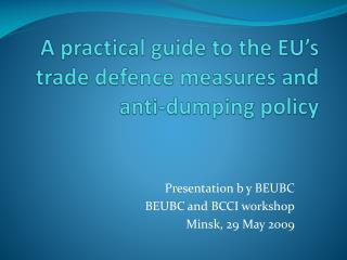 A practical guide to the EU�s trade  defence  measures and anti-dumping policy