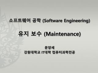 소프트웨어 공학  (Software Engineering) 유지 보수  (Maintenance) 문양세 강원대학교  IT 대학 컴퓨터과학전공
