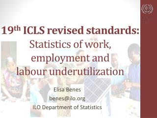 19 th  ICLS revised standards : Statistics of work,  employment and  labour underutilization
