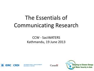 The Essentials of Communicating Research CCW -  SaciWATERS Kathmandu, 19  June 2013