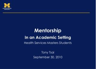 Mentorship In an Academic Setting Health Services Masters Students Tony Tsai September 30, 2010
