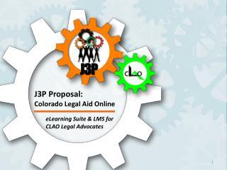 J3P Proposal :  Colorado  Legal Aid  Online  eLearning Suite & LMS for  CLAO Legal Advocates