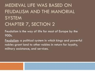 Medieval Life was based on feudalism and the manorial  system Chapter 7, Section 2