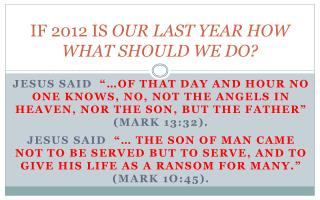 IF 2012 IS  OUR LAST YEAR HOW WHAT SHOULD WE DO?