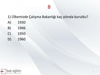 1) Ülkemizde Çalışma Bakanlığı kaç yılında kuruldu?  A)1930              B)1946  C)1950