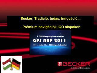 Becker: Tradíció, tudás, innováció... ...Prémium navigációk  iGO  alapokon.