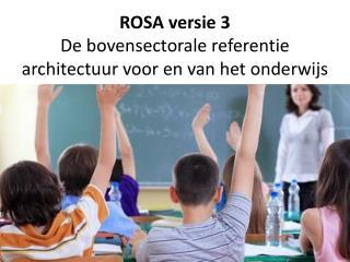 ROSA  versie  3 De  bovensectorale referentie architectuur voor  en van het  onderwijs