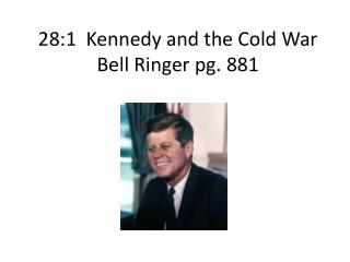 28:1  Kennedy and the Cold  War Bell Ringer pg. 881