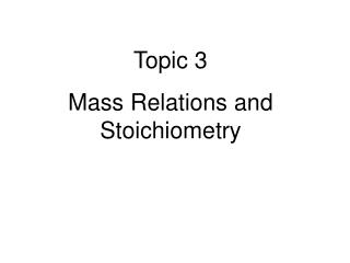 Topic 3 Mass Relations and   Stoichiometry