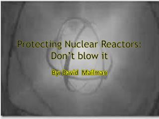 Protecting Nuclear Reactors: Don't blow it