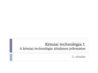 Kémiai technológia I. A kémiai technológia általános jellemzése