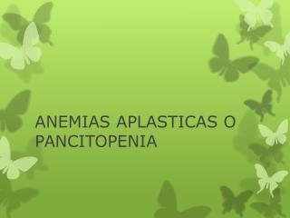 ANEMIAS APLASTICAS O PANCITOPENIA