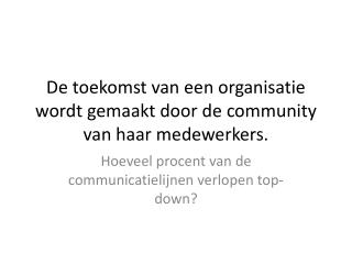 De toekomst van een organisatie wordt gemaakt door de  community  van haar medewerkers.