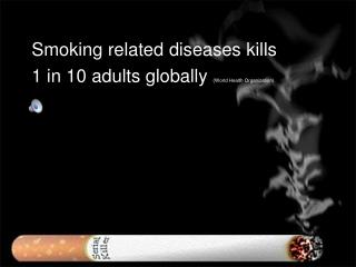 Smoking related diseases kills  1 in 10 adults globally  ( World Health Organization)