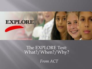 The EXPLORE Test:  What?/When?/Why?