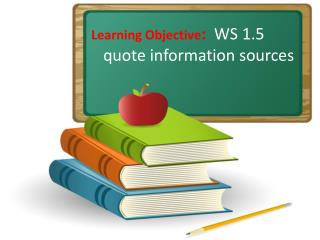 Learning Objective :   WS 1.5 quote information sources