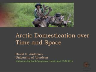 Arctic Domestication over Time and Space David G. Anderson University of  Aberdeen