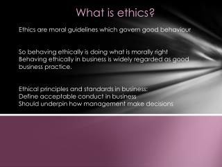 What is ethics? Ethics are moral guidelines which govern good behaviour