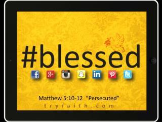 "Matthew 5:10-12  ""Persecuted"""