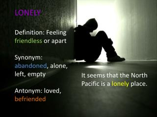 LONELY Definition: Feeling  friendless  or apart Synonym:  abandoned , alone, left, empty