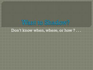 Want to Shadow?