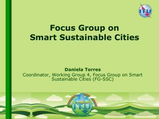 Daniela Torres Coordinator, Working Group 4, Focus Group on Smart Sustainable Cities (FG-SSC)