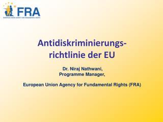 Antidiskriminierungs- richtlinie der EU   Dr. Niraj Nathwani,  Programme Manager,  European Union Agency for Fundamental