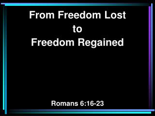 From Freedom Lost  to Freedom Regained Romans 6:16-23