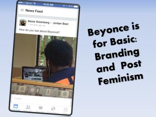 Beyonce  is for Basic: Branding and  Post Feminism