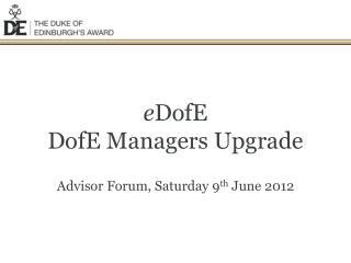 e DofE DofE Managers Upgrade Advisor Forum, Saturday 9 th  June 2012
